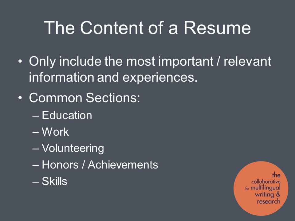 The Content of a Resume Only include the most important / relevant information and experiences.