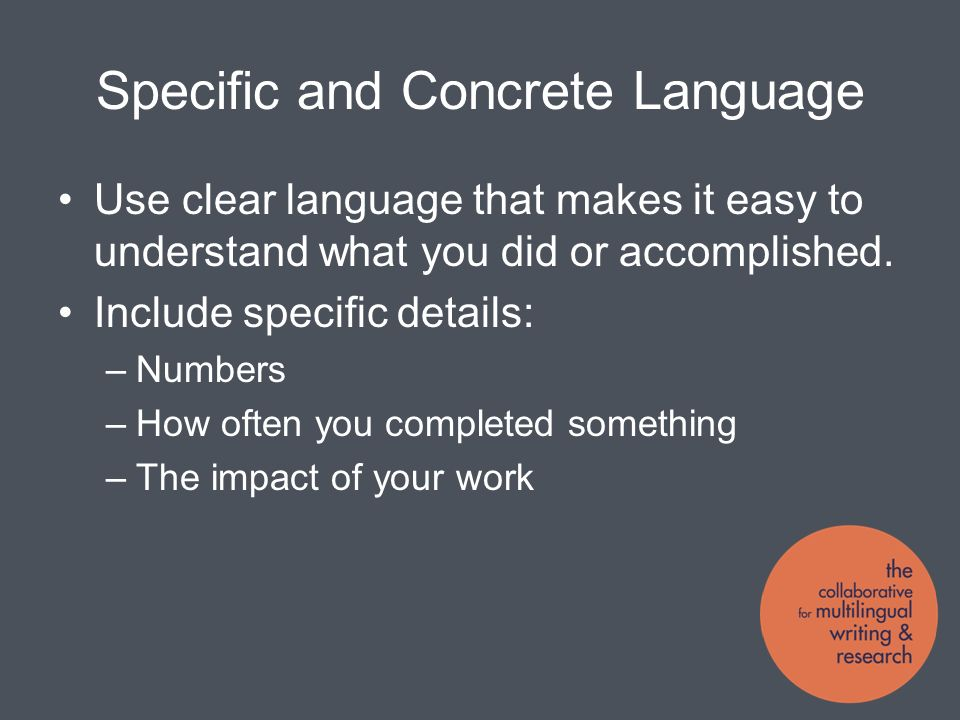 Specific and Concrete Language Use clear language that makes it easy to understand what you did or accomplished.