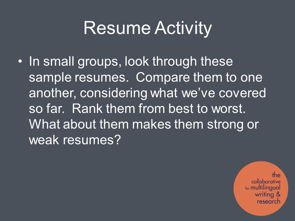 Resume Activity In small groups, look through these sample resumes.