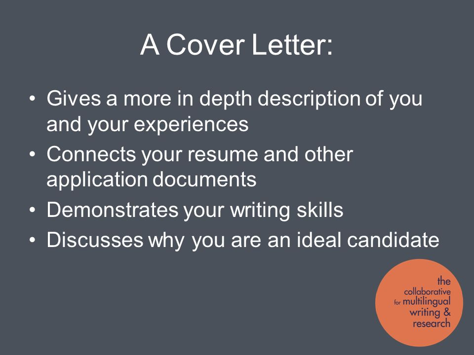 A Cover Letter: Gives a more in depth description of you and your experiences Connects your resume and other application documents Demonstrates your writing skills Discusses why you are an ideal candidate