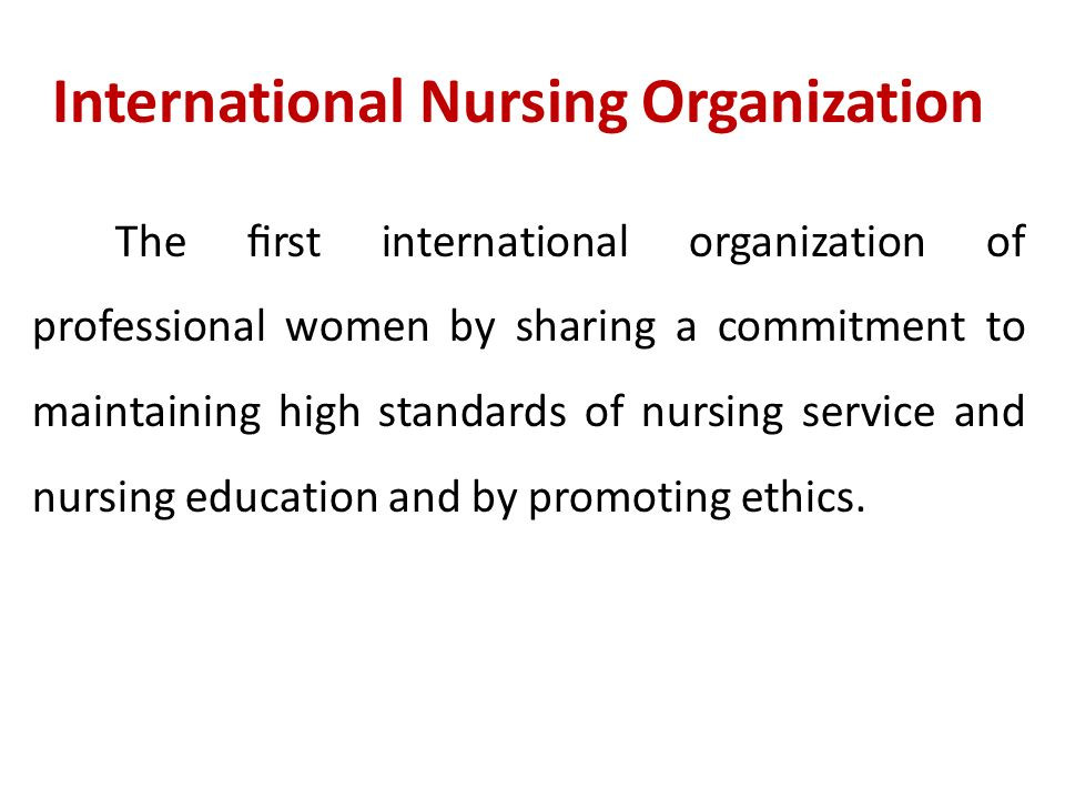 International Nursing Organization The first international organization of professional women by sharing a commitment to maintaining high standards of nursing service and nursing education and by promoting ethics.