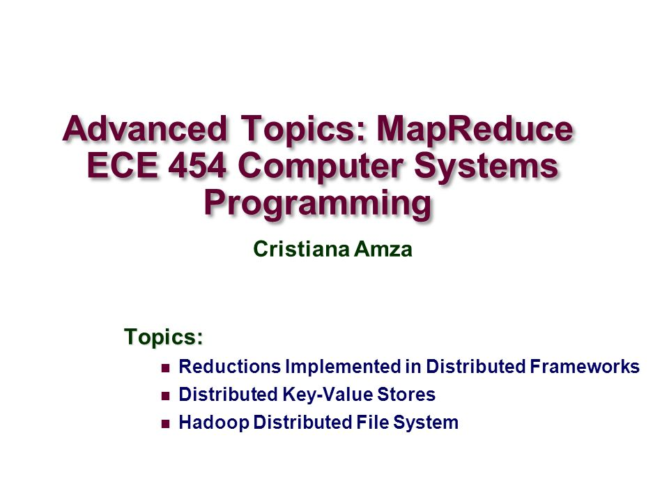 Advanced Topics: MapReduce ECE 454 Computer Systems Programming Topics: Reductions Implemented in Distributed Frameworks Distributed Key-Value Stores Hadoop Distributed File System Cristiana Amza