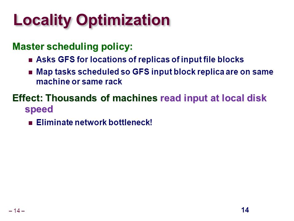 – 14 – Locality Optimization Master scheduling policy: Asks GFS for locations of replicas of input file blocks Map tasks scheduled so GFS input block replica are on same machine or same rack Effect: Thousands of machines read input at local disk speed Eliminate network bottleneck.