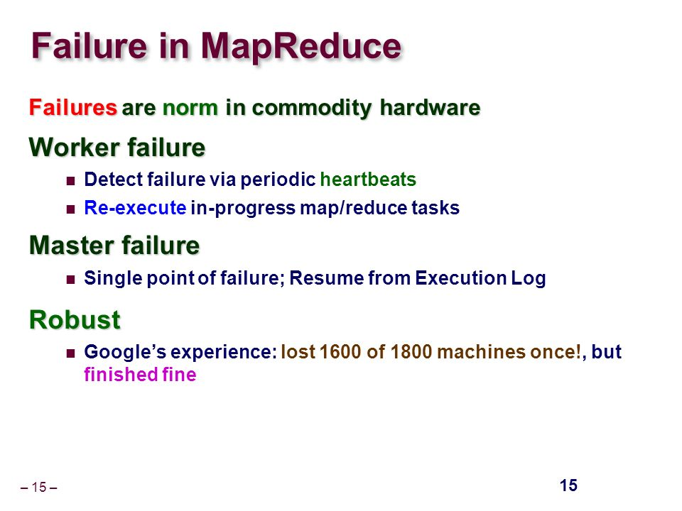 – 15 – Failure in MapReduce Failures are norm in commodity hardware Worker failure Detect failure via periodic heartbeats Re-execute in-progress map/reduce tasks Master failure Single point of failure; Resume from Execution LogRobust Google's experience: lost 1600 of 1800 machines once!, but finished fine 15