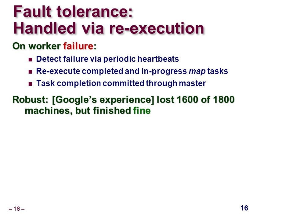– 16 – Fault tolerance: Handled via re-execution On worker failure: Detect failure via periodic heartbeats Re-execute completed and in-progress map tasks Task completion committed through master Robust: [Google's experience] lost 1600 of 1800 machines, but finished fine Robust: [Google's experience] lost 1600 of 1800 machines, but finished fine 16
