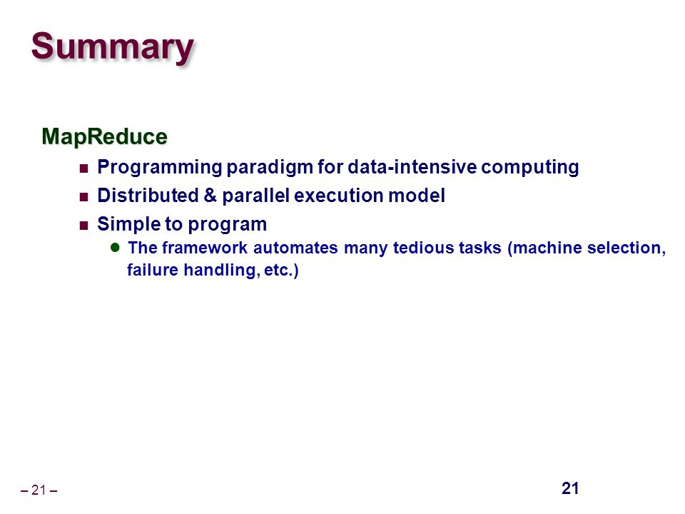 – 21 – Summary MapReduce Programming paradigm for data-intensive computing Distributed & parallel execution model Simple to program The framework automates many tedious tasks (machine selection, failure handling, etc.) 21