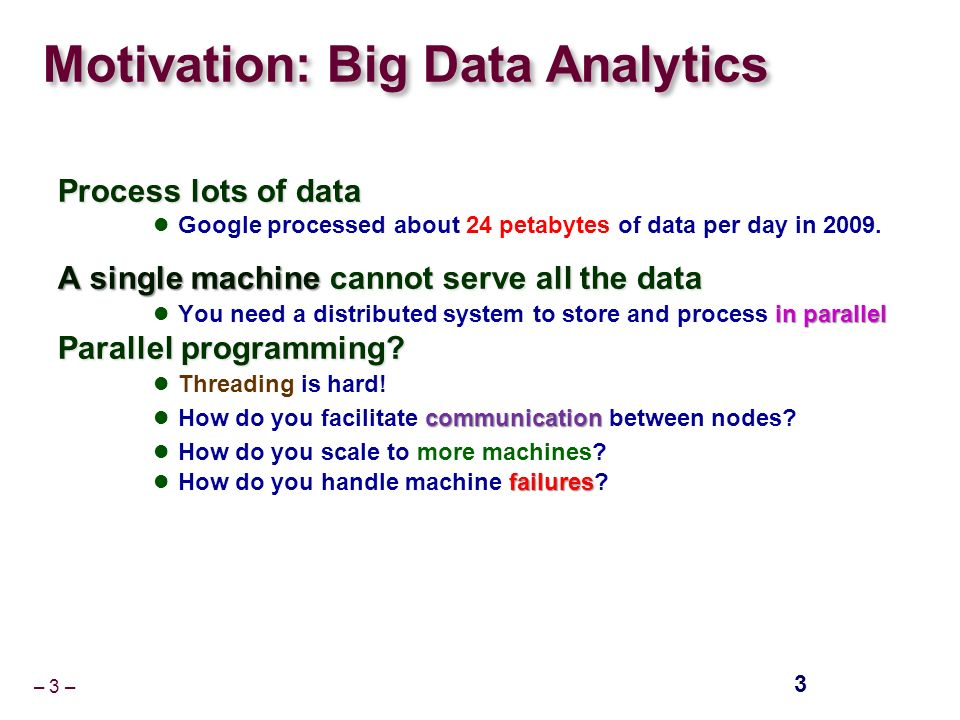 – 3 – Motivation: Big Data Analytics Process lots of data Google processed about 24 petabytes of data per day in 2009.