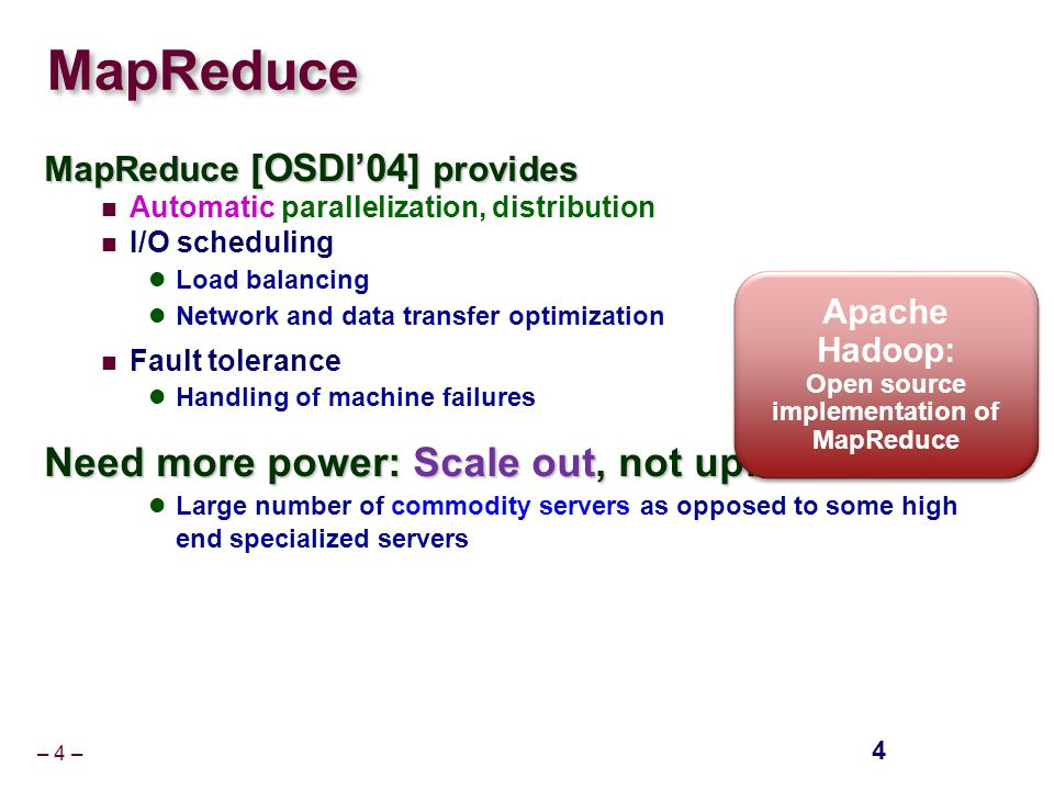 – 4 – MapReduce MapReduce [OSDI'04] provides Automatic parallelization, distribution I/O scheduling Load balancing Network and data transfer optimization Fault tolerance Handling of machine failures Need more power: Scale out, not up.