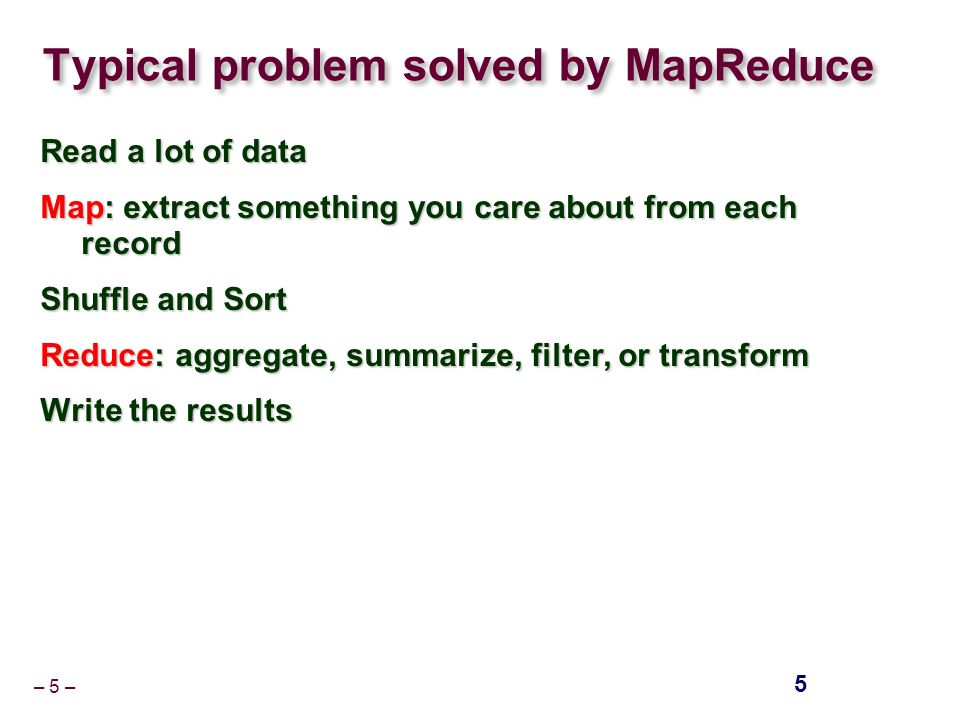 – 5 – Typical problem solved by MapReduce Read a lot of data Map: extract something you care about from each record Shuffle and Sort Reduce: aggregate, summarize, filter, or transform Write the results 5
