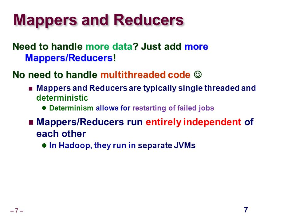 – 7 – Mappers and Reducers Need to handle more data.