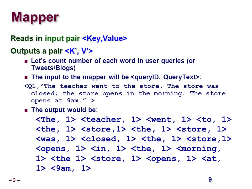 – 9 – Mapper Reads in input pair Reads in input pair Outputs a pair Outputs a pair Let's count number of each word in user queries (or Tweets/Blogs) The input to the mapper will be : The output would be: 9