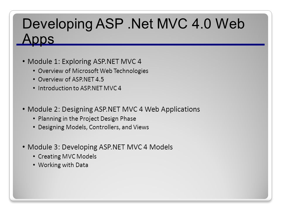 Developing ASP.Net MVC 4.0 Web Apps Module 1: Exploring ASP.NET MVC 4 Overview of Microsoft Web Technologies Overview of ASP.NET 4.5 Introduction to ASP.NET MVC 4 Module 2: Designing ASP.NET MVC 4 Web Applications Planning in the Project Design Phase Designing Models, Controllers, and Views Module 3: Developing ASP.NET MVC 4 Models Creating MVC Models Working with Data