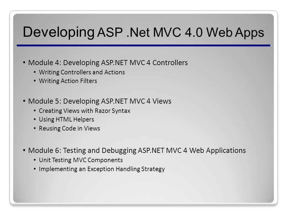 Developing ASP.Net MVC 4.0 Web Apps Module 4: Developing ASP.NET MVC 4 Controllers Writing Controllers and Actions Writing Action Filters Module 5: Developing ASP.NET MVC 4 Views Creating Views with Razor Syntax Using HTML Helpers Reusing Code in Views Module 6: Testing and Debugging ASP.NET MVC 4 Web Applications Unit Testing MVC Components Implementing an Exception Handling Strategy