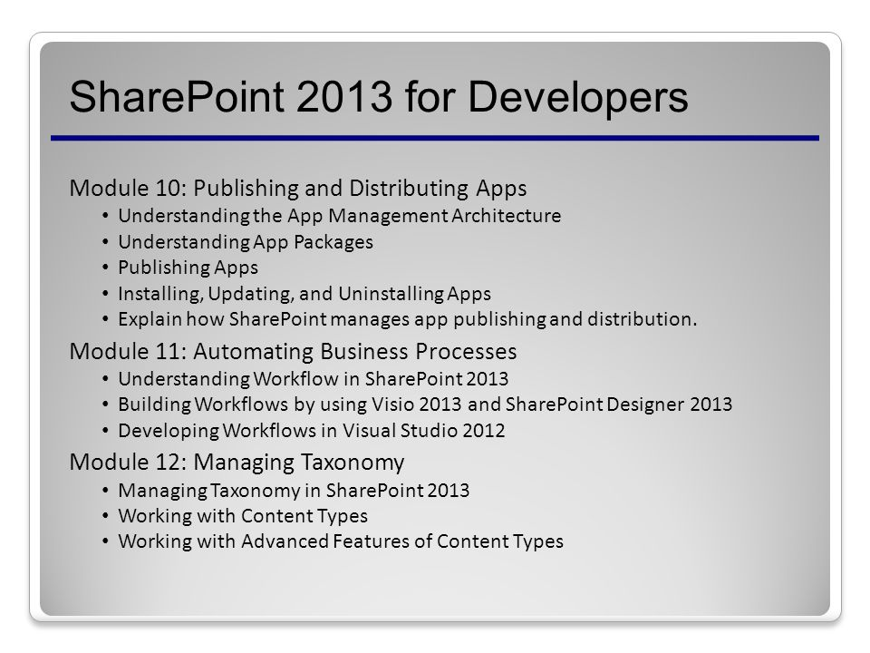 SharePoint 2013 for Developers Module 10: Publishing and Distributing Apps Understanding the App Management Architecture Understanding App Packages Publishing Apps Installing, Updating, and Uninstalling Apps Explain how SharePoint manages app publishing and distribution.