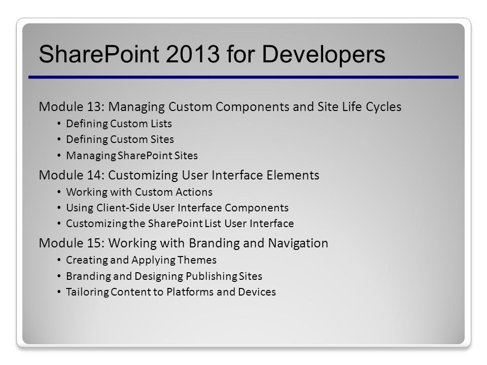 SharePoint 2013 for Developers Module 13: Managing Custom Components and Site Life Cycles Defining Custom Lists Defining Custom Sites Managing SharePoint Sites Module 14: Customizing User Interface Elements Working with Custom Actions Using Client-Side User Interface Components Customizing the SharePoint List User Interface Module 15: Working with Branding and Navigation Creating and Applying Themes Branding and Designing Publishing Sites Tailoring Content to Platforms and Devices