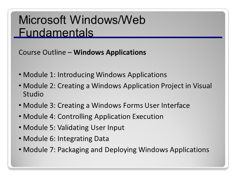 Microsoft Windows/Web Fundamentals Course Outline – Windows Applications Module 1: Introducing Windows Applications Module 2: Creating a Windows Application Project in Visual Studio Module 3: Creating a Windows Forms User Interface Module 4: Controlling Application Execution Module 5: Validating User Input Module 6: Integrating Data Module 7: Packaging and Deploying Windows Applications