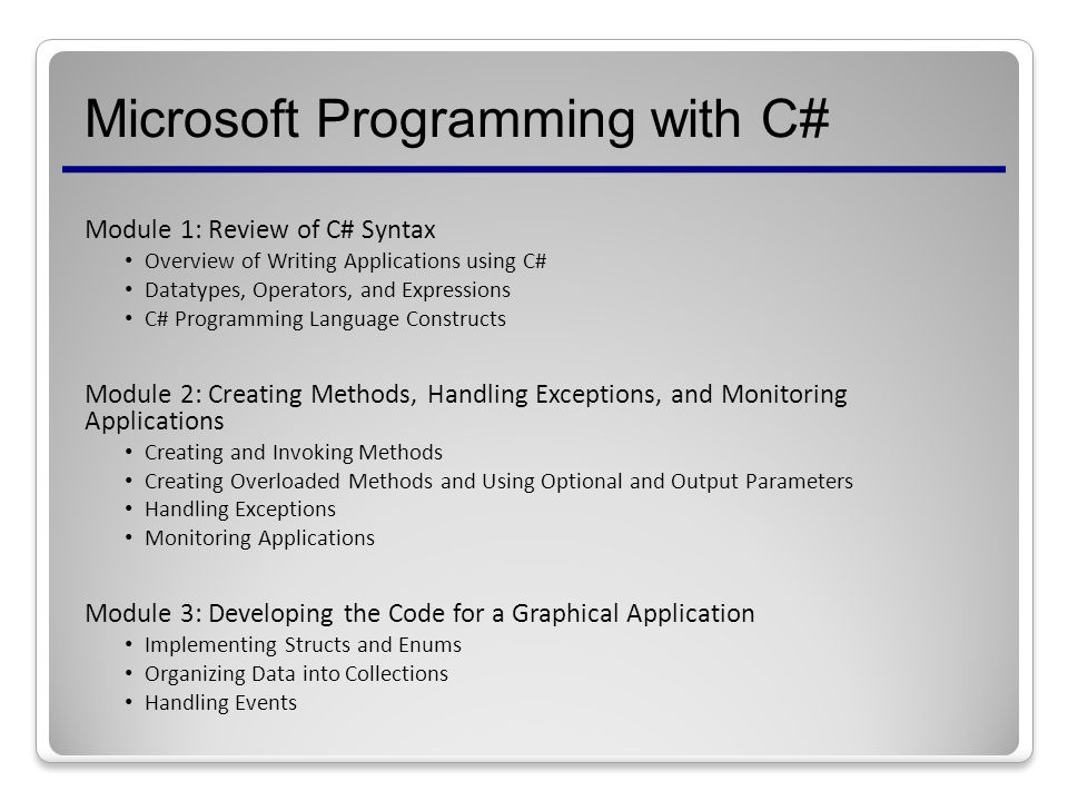 Microsoft Programming with C# Module 1: Review of C# Syntax Overview of Writing Applications using C# Datatypes, Operators, and Expressions C# Programming Language Constructs Module 2: Creating Methods, Handling Exceptions, and Monitoring Applications Creating and Invoking Methods Creating Overloaded Methods and Using Optional and Output Parameters Handling Exceptions Monitoring Applications Module 3: Developing the Code for a Graphical Application Implementing Structs and Enums Organizing Data into Collections Handling Events