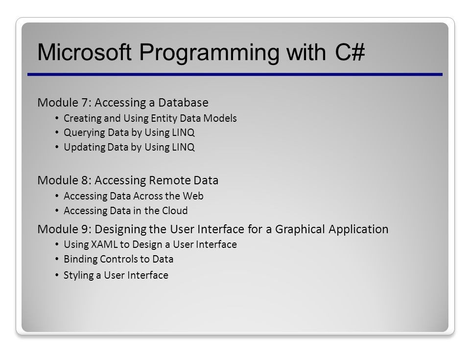 Microsoft Programming with C# Module 7: Accessing a Database Creating and Using Entity Data Models Querying Data by Using LINQ Updating Data by Using LINQ Module 8: Accessing Remote Data Accessing Data Across the Web Accessing Data in the Cloud Module 9: Designing the User Interface for a Graphical Application Using XAML to Design a User Interface Binding Controls to Data Styling a User Interface