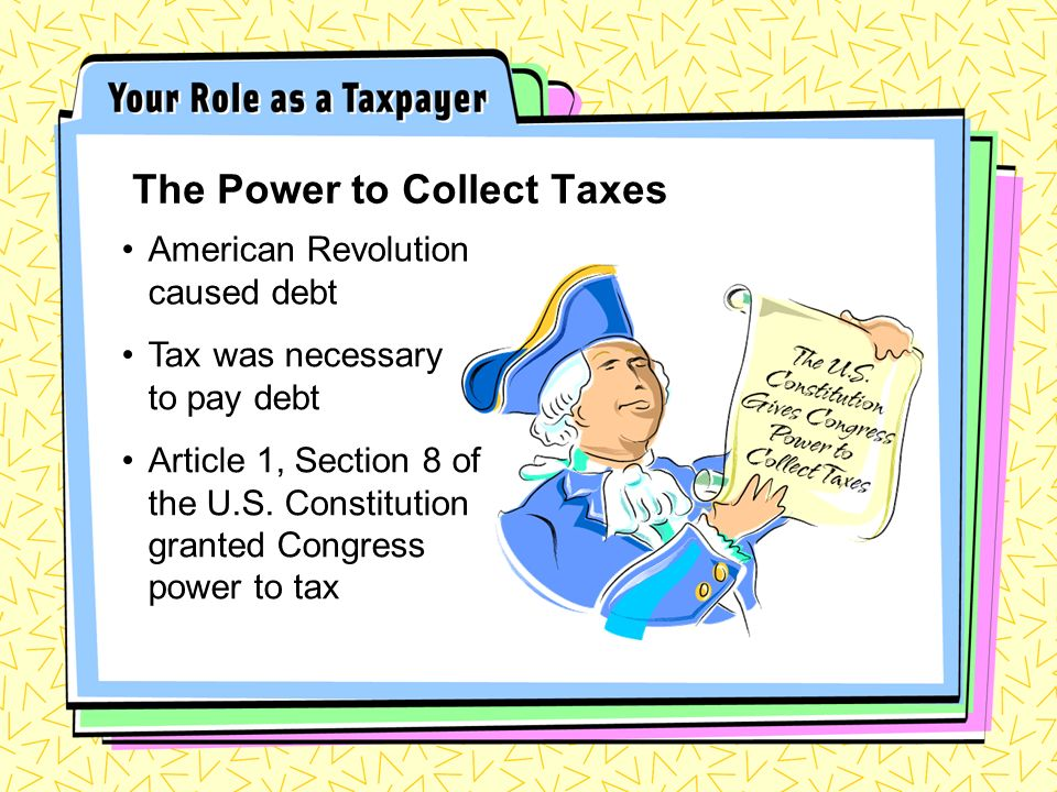 American Revolution caused debt The Power to Collect Taxes Tax was necessary to pay debt Article 1, Section 8 of the U.S.