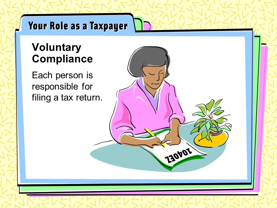 Each person is responsible for filing a tax return. Voluntary Compliance