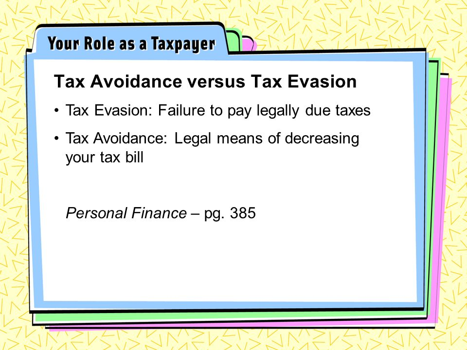 Tax Avoidance versus Tax Evasion Tax Evasion: Failure to pay legally due taxes Tax Avoidance: Legal means of decreasing your tax bill Personal Finance – pg.