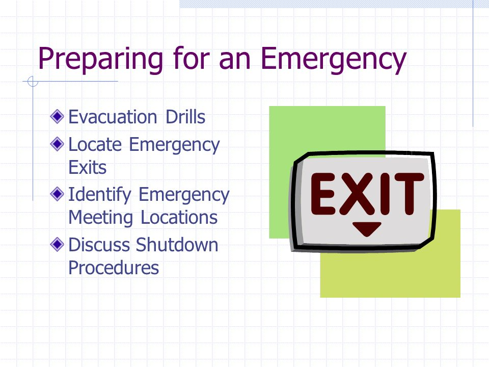 Preparing for an Emergency Evacuation Drills Locate Emergency Exits Identify Emergency Meeting Locations Discuss Shutdown Procedures