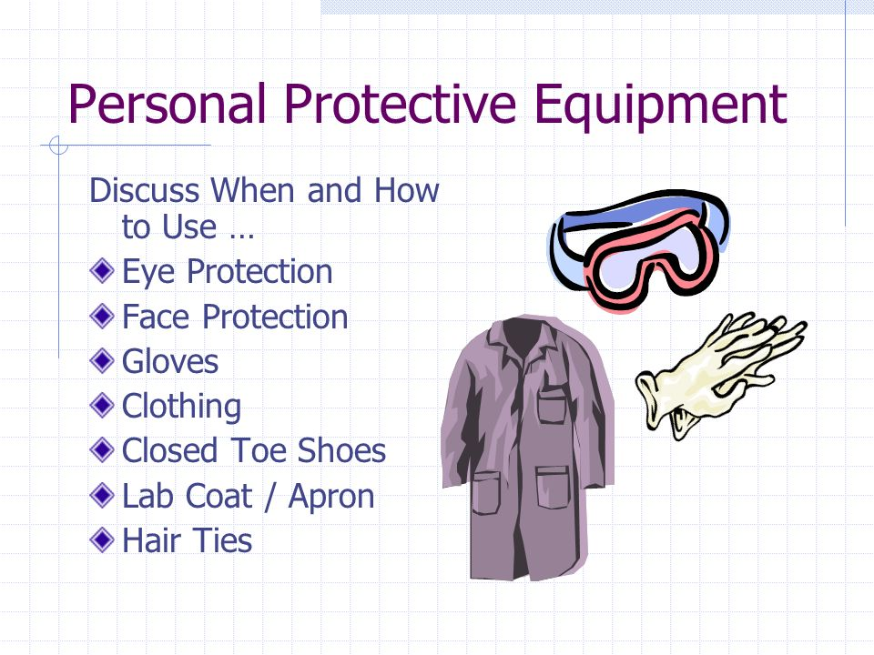 Personal Protective Equipment Discuss When and How to Use … Eye Protection Face Protection Gloves Clothing Closed Toe Shoes Lab Coat / Apron Hair Ties