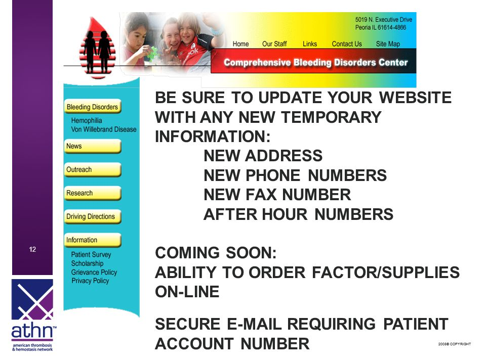 2008© COPYRIGHT © COPYRIGHT 12 BE SURE TO UPDATE YOUR WEBSITE WITH ANY NEW TEMPORARY INFORMATION: NEW ADDRESS NEW PHONE NUMBERS NEW FAX NUMBER AFTER HOUR NUMBERS COMING SOON: ABILITY TO ORDER FACTOR/SUPPLIES ON-LINE SECURE  REQUIRING PATIENT ACCOUNT NUMBER