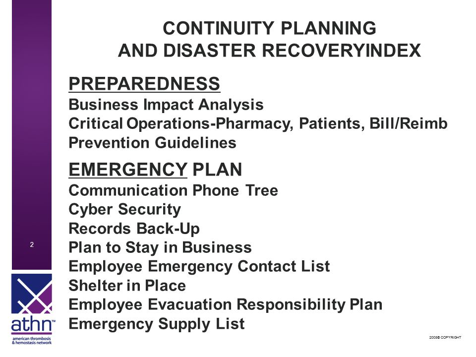 2008© COPYRIGHT 2 2 CONTINUITY PLANNING AND DISASTER RECOVERYINDEX PREPAREDNESS Business Impact Analysis Critical Operations-Pharmacy, Patients, Bill/Reimb Prevention Guidelines EMERGENCY PLAN Communication Phone Tree Cyber Security Records Back-Up Plan to Stay in Business Employee Emergency Contact List Shelter in Place Employee Evacuation Responsibility Plan Emergency Supply List