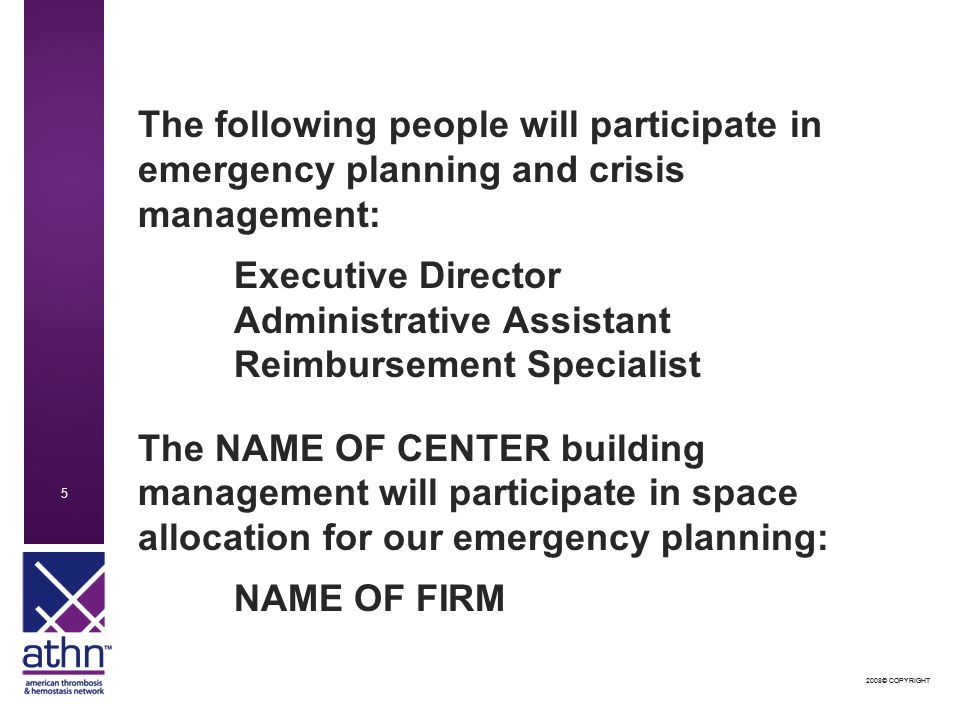 2008© COPYRIGHT 5 5 The following people will participate in emergency planning and crisis management: Executive Director Administrative Assistant Reimbursement Specialist The NAME OF CENTER building management will participate in space allocation for our emergency planning: NAME OF FIRM