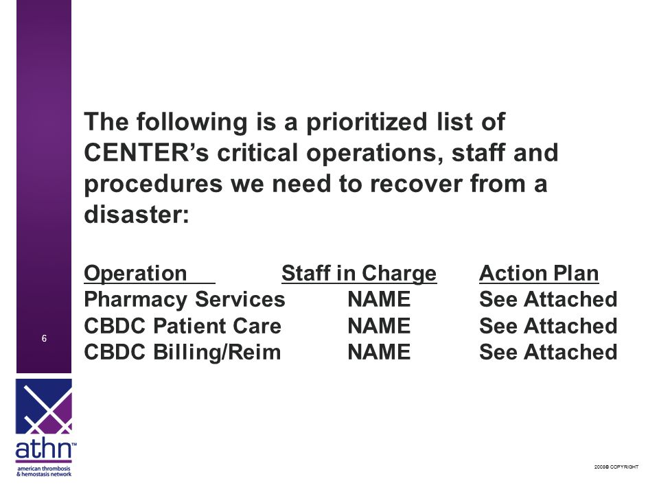2008© COPYRIGHT 6 6 The following is a prioritized list of CENTER's critical operations, staff and procedures we need to recover from a disaster: OperationStaff in ChargeAction Plan Pharmacy ServicesNAMESee Attached CBDC Patient CareNAMESee Attached CBDC Billing/ReimNAMESee Attached