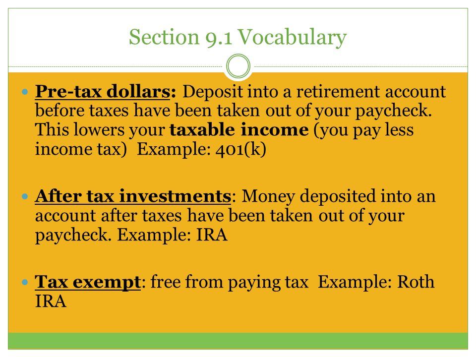 Section 9.1 Vocabulary Pre-tax dollars: Deposit into a retirement account before taxes have been taken out of your paycheck.