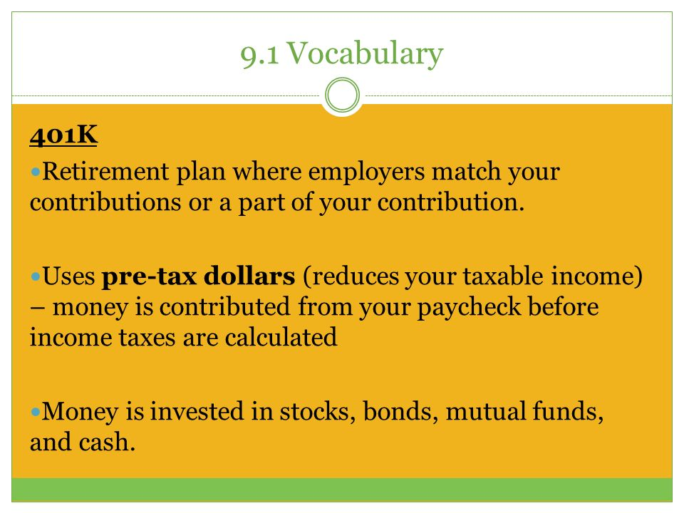 9.1 Vocabulary 401K Retirement plan where employers match your contributions or a part of your contribution.