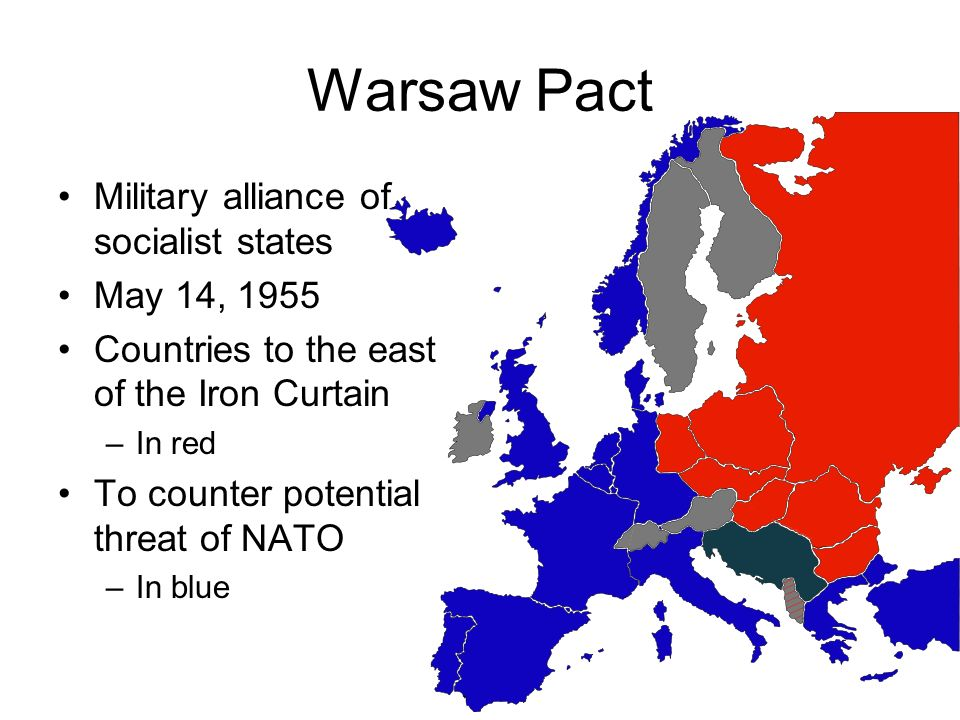 Warsaw Pact Military alliance of socialist states May 14, 1955 Countries to the east of the Iron Curtain –In red To counter potential threat of NATO –In blue