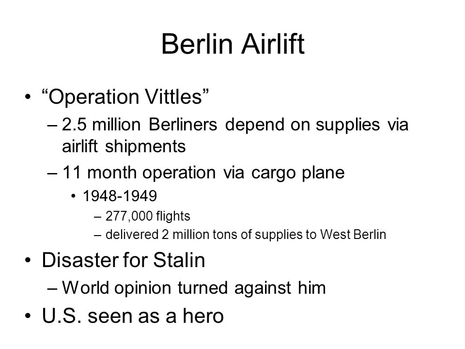 Berlin Airlift Operation Vittles –2.5 million Berliners depend on supplies via airlift shipments –11 month operation via cargo plane –277,000 flights –delivered 2 million tons of supplies to West Berlin Disaster for Stalin –World opinion turned against him U.S.