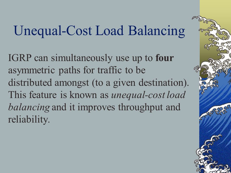 Unequal-Cost Load Balancing IGRP can simultaneously use up to four asymmetric paths for traffic to be distributed amongst (to a given destination).
