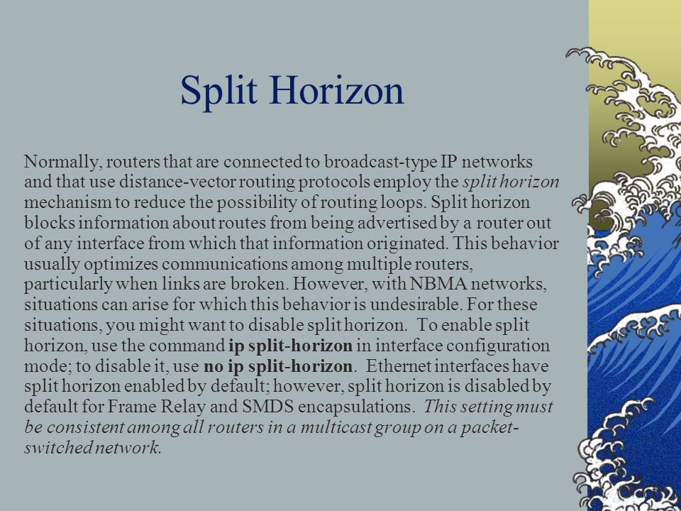 Split Horizon Normally, routers that are connected to broadcast-type IP networks and that use distance-vector routing protocols employ the split horizon mechanism to reduce the possibility of routing loops.
