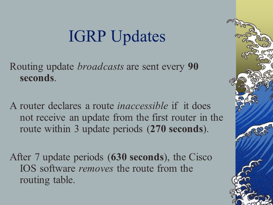 IGRP Updates Routing update broadcasts are sent every 90 seconds.