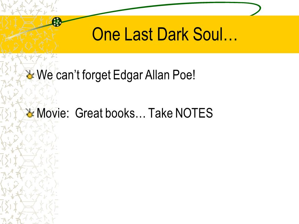 One Last Dark Soul… We can't forget Edgar Allan Poe! Movie: Great books… Take NOTES