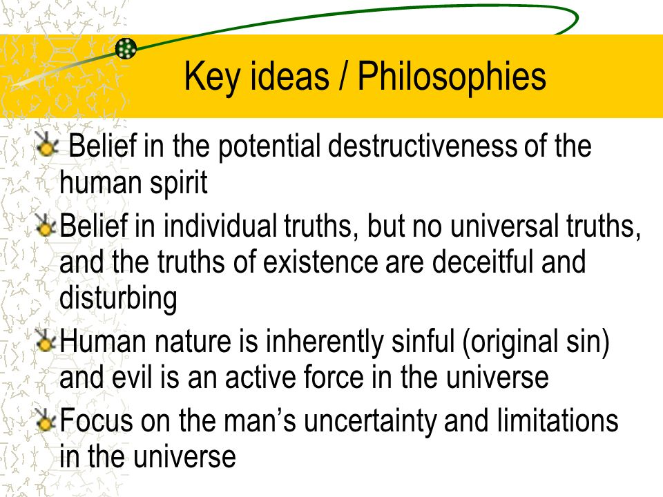 Key ideas / Philosophies Belief in the potential destructiveness of the human spirit Belief in individual truths, but no universal truths, and the truths of existence are deceitful and disturbing Human nature is inherently sinful (original sin) and evil is an active force in the universe Focus on the man's uncertainty and limitations in the universe