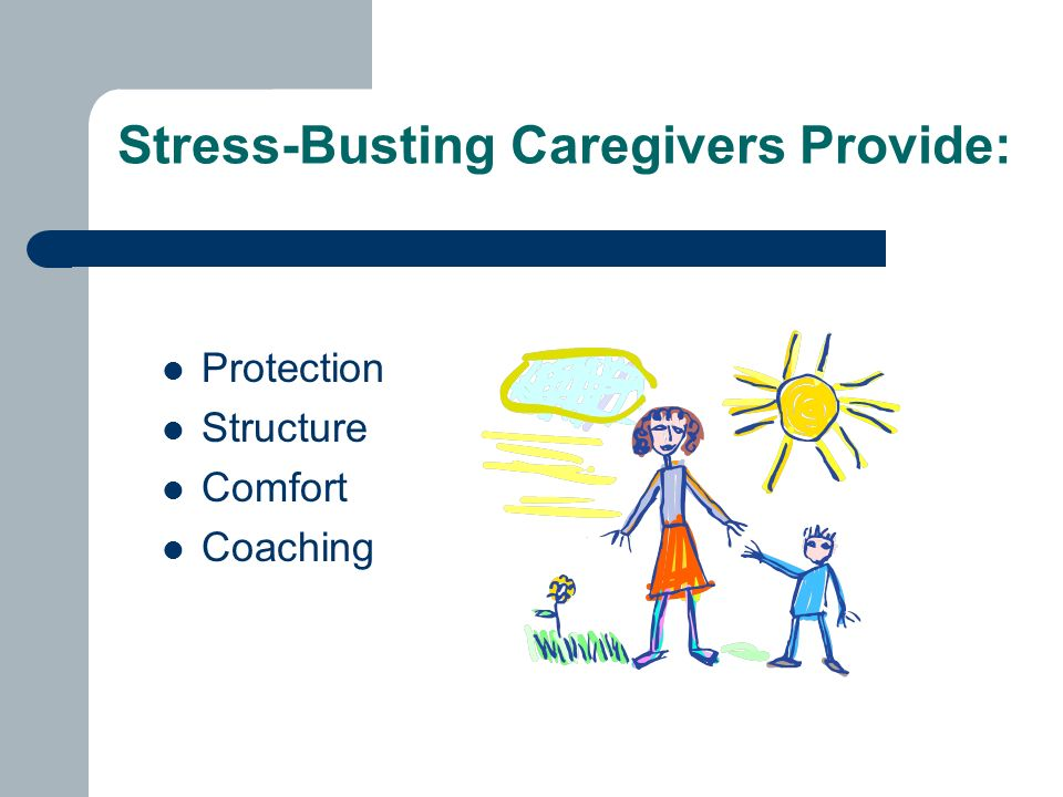 Stress-Busting Caregivers Provide: Protection Structure Comfort Coaching