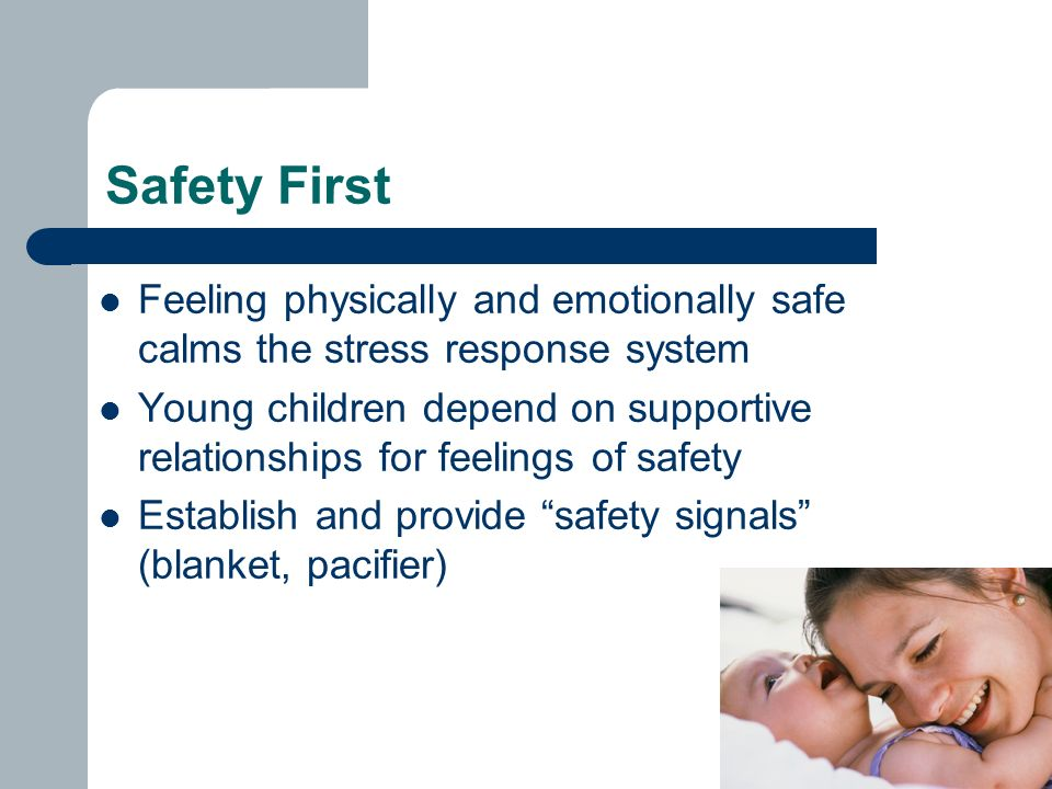 Safety First Feeling physically and emotionally safe calms the stress response system Young children depend on supportive relationships for feelings of safety Establish and provide safety signals (blanket, pacifier)