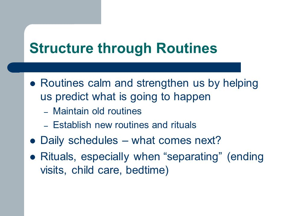 Structure through Routines Routines calm and strengthen us by helping us predict what is going to happen – Maintain old routines – Establish new routines and rituals Daily schedules – what comes next.