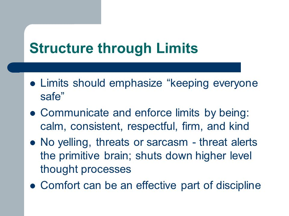 Structure through Limits Limits should emphasize keeping everyone safe Communicate and enforce limits by being: calm, consistent, respectful, firm, and kind No yelling, threats or sarcasm - threat alerts the primitive brain; shuts down higher level thought processes Comfort can be an effective part of discipline