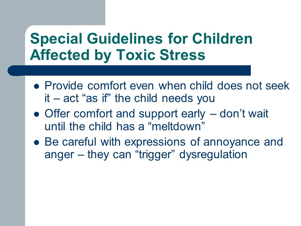 Special Guidelines for Children Affected by Toxic Stress Provide comfort even when child does not seek it – act as if the child needs you Offer comfort and support early – don't wait until the child has a meltdown Be careful with expressions of annoyance and anger – they can trigger dysregulation