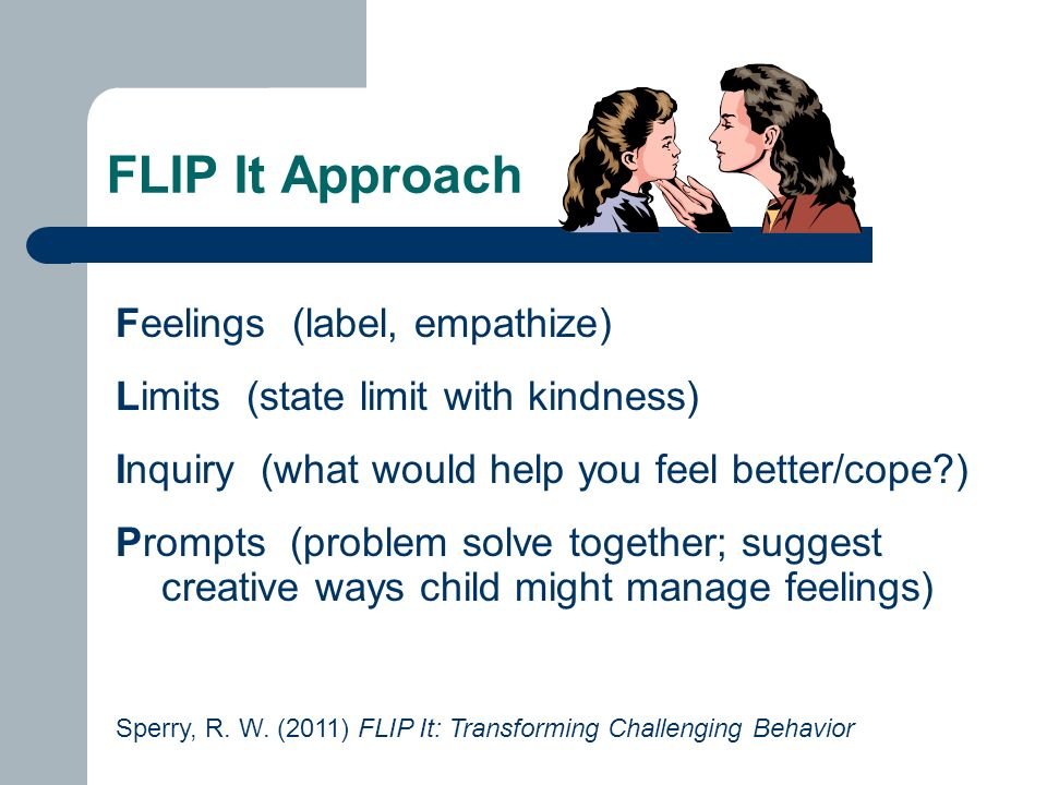 FLIP It Approach Feelings (label, empathize) Limits (state limit with kindness) Inquiry (what would help you feel better/cope ) Prompts (problem solve together; suggest creative ways child might manage feelings) Sperry, R.