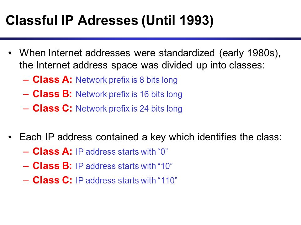 Classful IP Adresses (Until 1993) When Internet addresses were standardized (early 1980s), the Internet address space was divided up into classes: –Class A: Network prefix is 8 bits long –Class B: Network prefix is 16 bits long –Class C: Network prefix is 24 bits long Each IP address contained a key which identifies the class: –Class A: IP address starts with 0 –Class B: IP address starts with 10 –Class C: IP address starts with 110