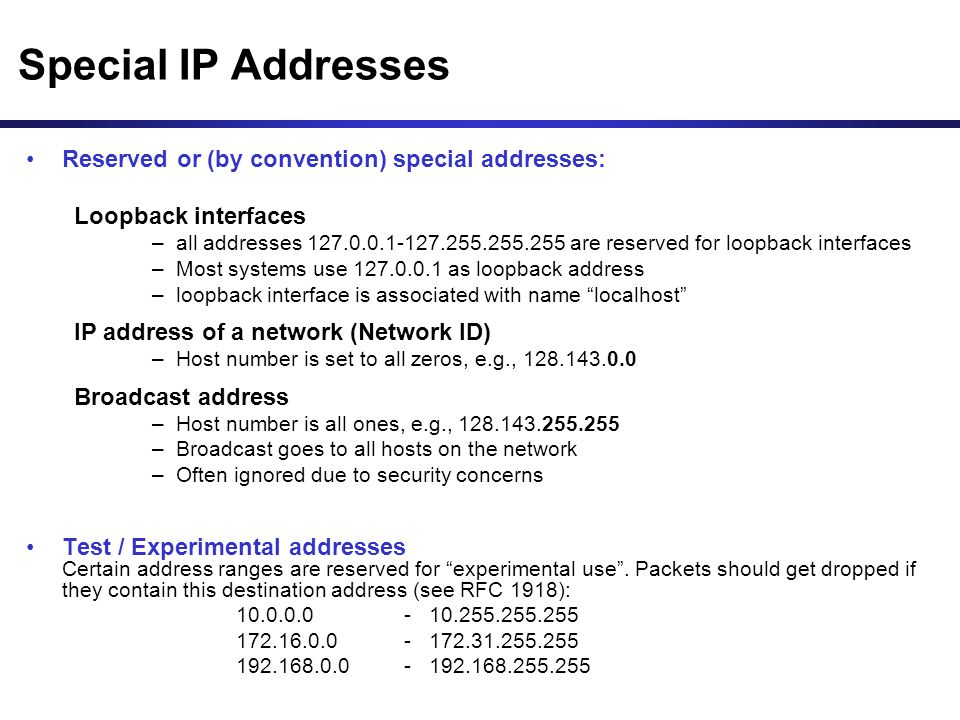 Special IP Addresses Reserved or (by convention) special addresses: Loopback interfaces –all addresses are reserved for loopback interfaces –Most systems use as loopback address –loopback interface is associated with name localhost IP address of a network (Network ID) –Host number is set to all zeros, e.g., Broadcast address –Host number is all ones, e.g., –Broadcast goes to all hosts on the network –Often ignored due to security concerns Test / Experimental addresses Certain address ranges are reserved for experimental use .