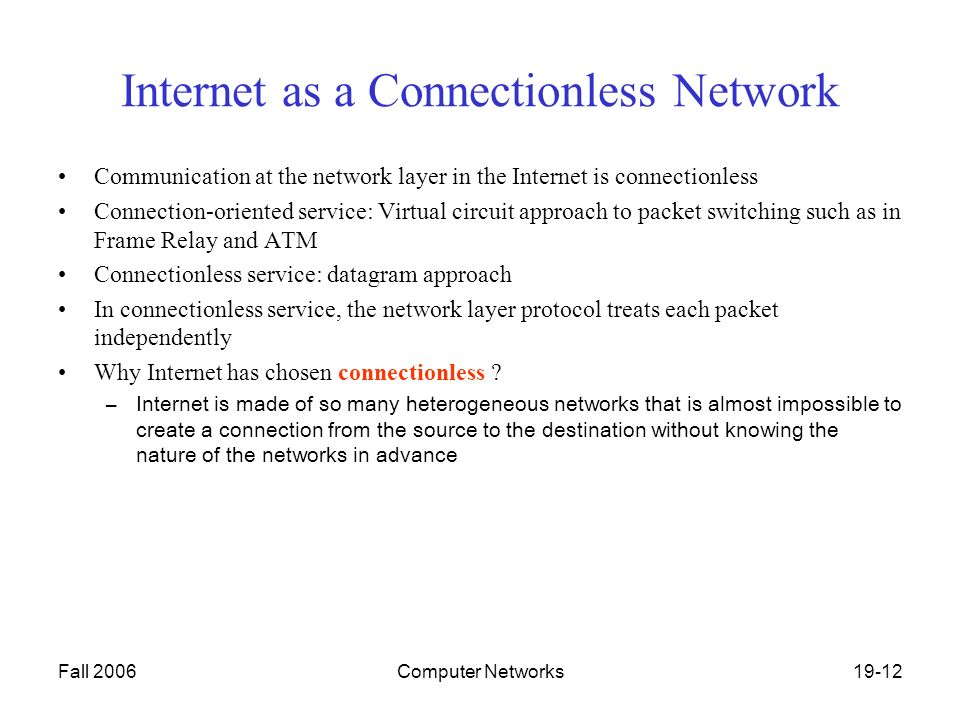 Fall 2006Computer Networks19-12 Internet as a Connectionless Network Communication at the network layer in the Internet is connectionless Connection-oriented service: Virtual circuit approach to packet switching such as in Frame Relay and ATM Connectionless service: datagram approach In connectionless service, the network layer protocol treats each packet independently Why Internet has chosen connectionless .