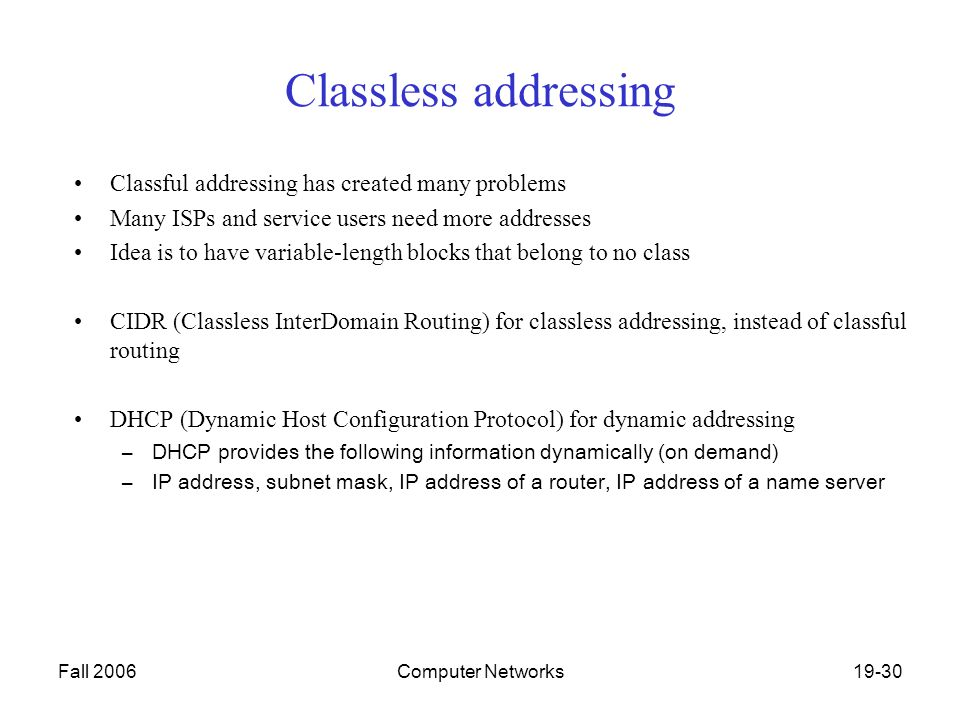 Fall 2006Computer Networks19-30 Classless addressing Classful addressing has created many problems Many ISPs and service users need more addresses Idea is to have variable-length blocks that belong to no class CIDR (Classless InterDomain Routing) for classless addressing, instead of classful routing DHCP (Dynamic Host Configuration Protocol) for dynamic addressing –DHCP provides the following information dynamically (on demand) –IP address, subnet mask, IP address of a router, IP address of a name server
